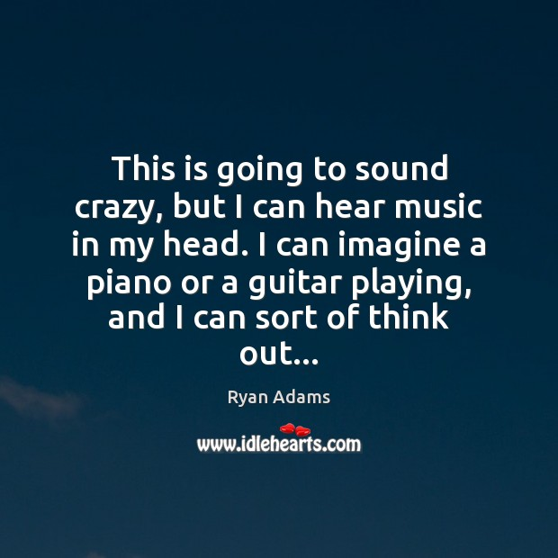 This is going to sound crazy, but I can hear music in Ryan Adams Picture Quote