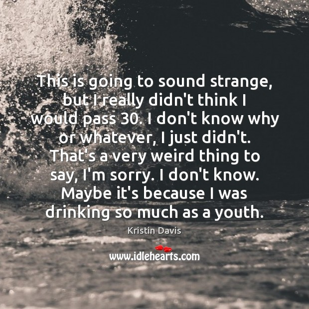 Kristin Davis Picture Quote image saying: This is going to sound strange, but I really didn't think I