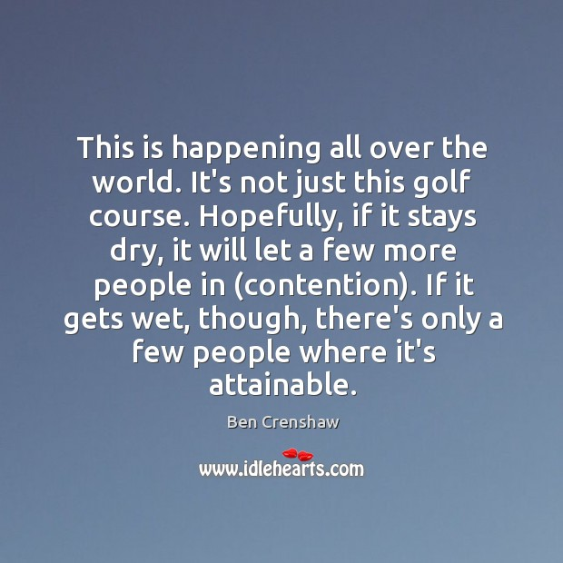 This is happening all over the world. It's not just this golf Ben Crenshaw Picture Quote