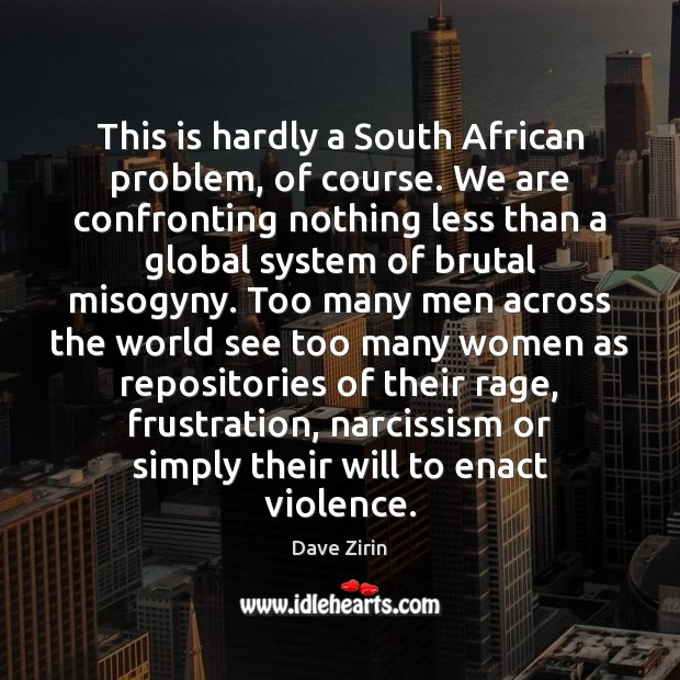 This is hardly a South African problem, of course. We are confronting Dave Zirin Picture Quote