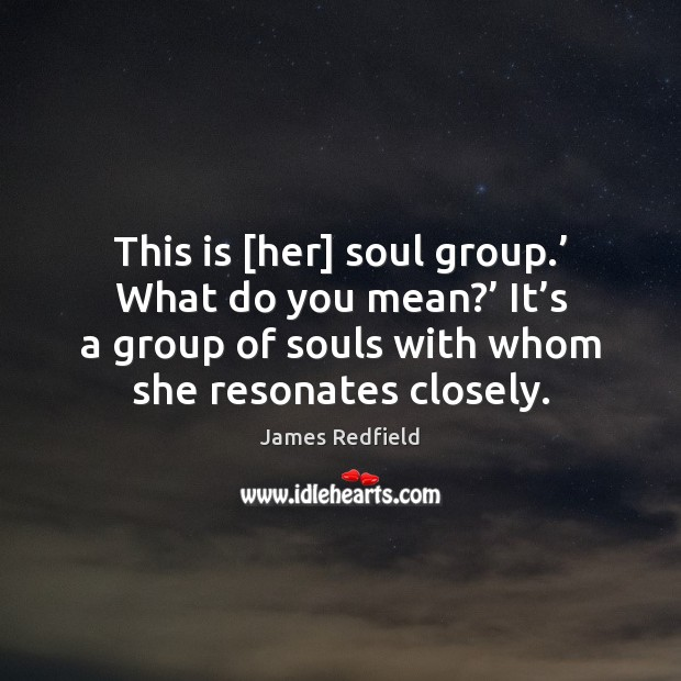 This is [her] soul group.' What do you mean?' It's a James Redfield Picture Quote