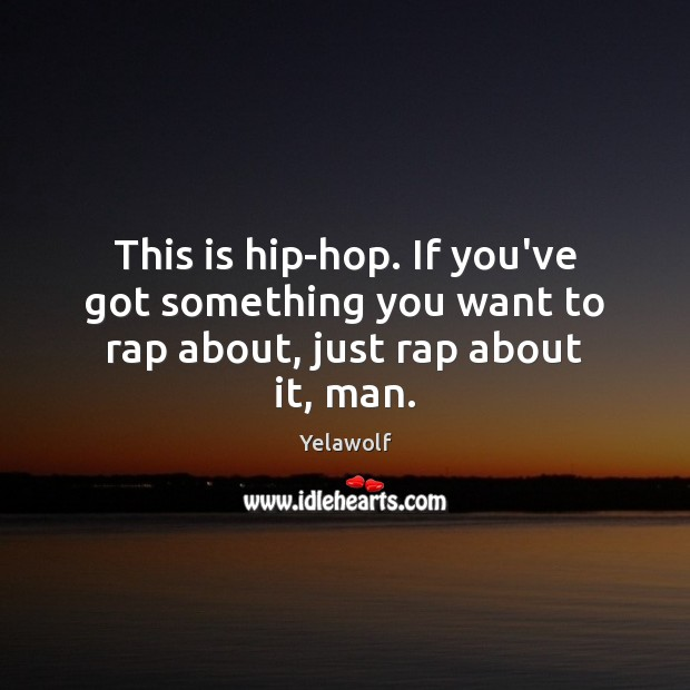 This is hip-hop. If you've got something you want to rap about, just rap about it, man. Image