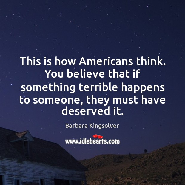 This is how Americans think. You believe that if something terrible happens Barbara Kingsolver Picture Quote