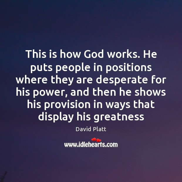 This is how God works. He puts people in positions where they Image