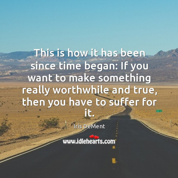 This is how it has been since time began: if you want to make something really worthwhile Iris DeMent Picture Quote