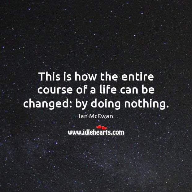 This is how the entire course of a life can be changed: by doing nothing. Ian McEwan Picture Quote