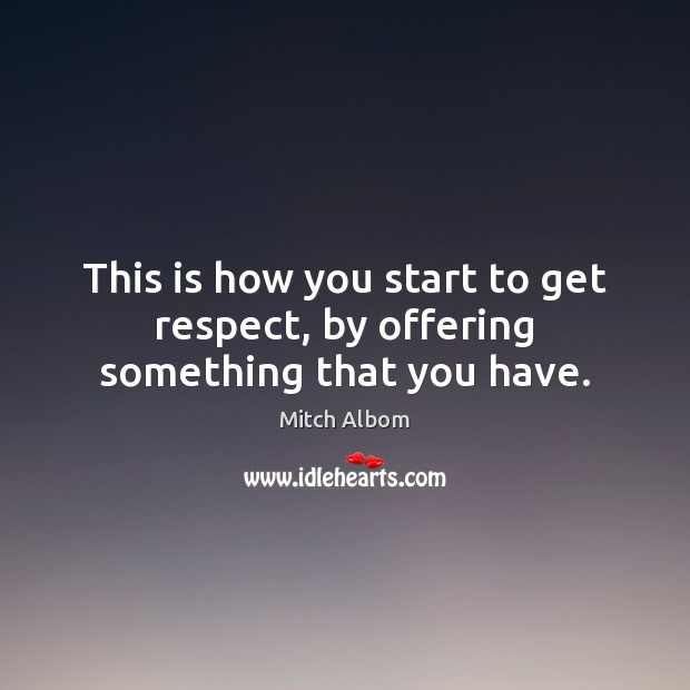 This is how you start to get respect, by offering something that you have. Mitch Albom Picture Quote