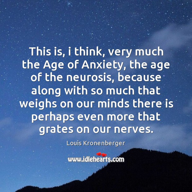 This is, i think, very much the Age of Anxiety, the age Louis Kronenberger Picture Quote