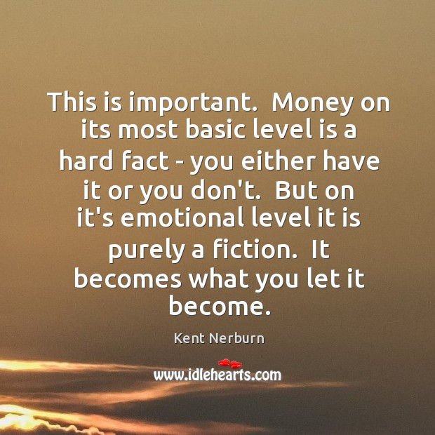 This is important.  Money on its most basic level is a hard Kent Nerburn Picture Quote