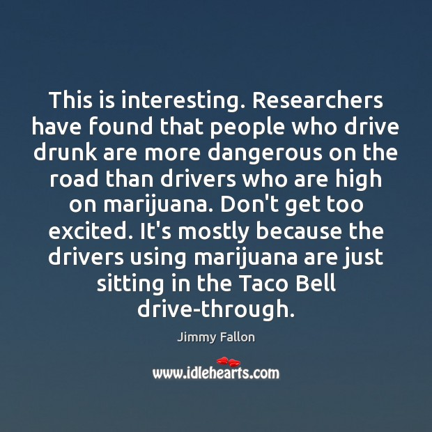 This is interesting. Researchers have found that people who drive drunk are Image