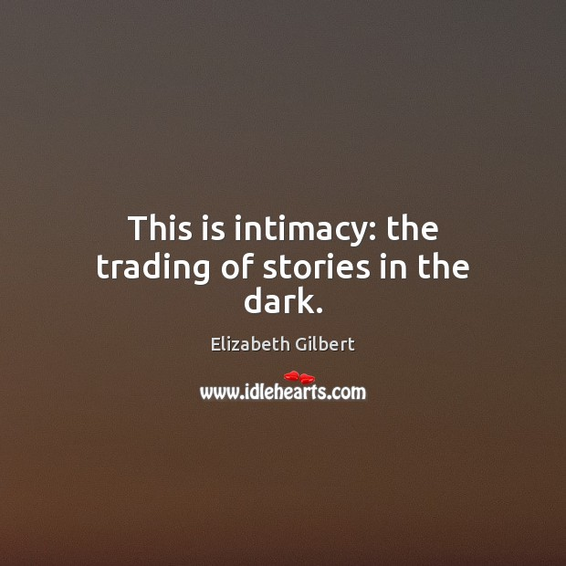 This is intimacy: the trading of stories in the dark. Elizabeth Gilbert Picture Quote