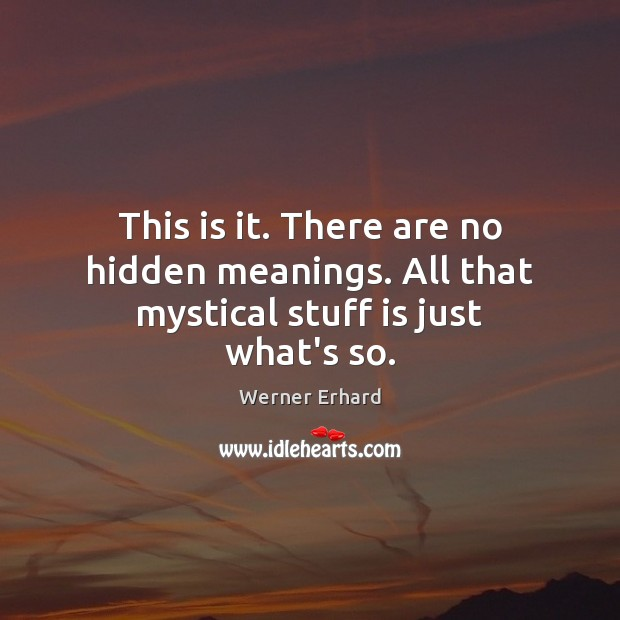 This is it. There are no hidden meanings. All that mystical stuff is just what's so. Werner Erhard Picture Quote