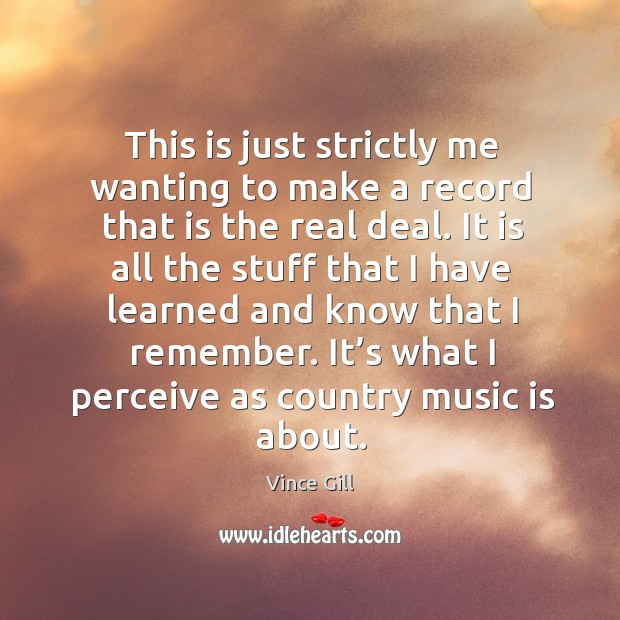 This is just strictly me wanting to make a record that is the real deal. Vince Gill Picture Quote