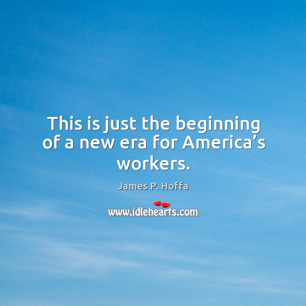 This is just the beginning of a new era for america's workers. James P. Hoffa Picture Quote