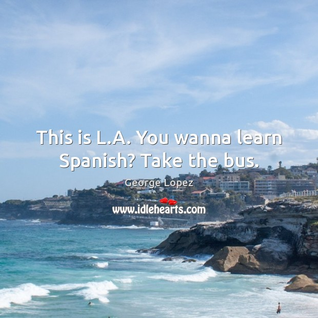 This is L.A. You wanna learn Spanish? Take the bus. George Lopez Picture Quote