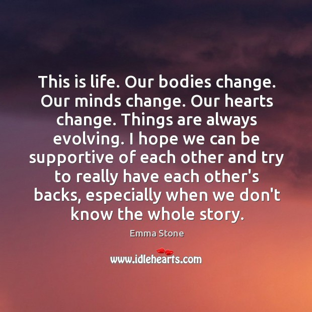 This is life. Our bodies change. Our minds change. Our hearts change. Emma Stone Picture Quote