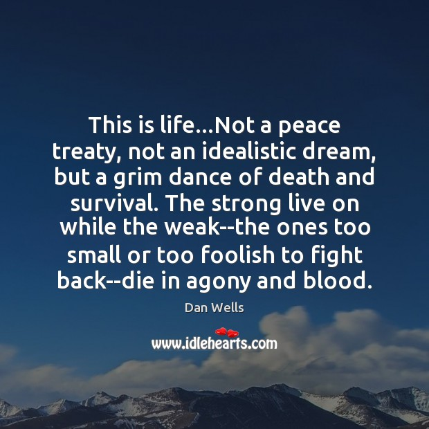 This is life…Not a peace treaty, not an idealistic dream, but Dan Wells Picture Quote