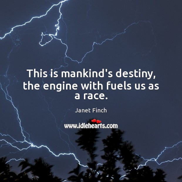 This is mankind's destiny, the engine with fuels us as a race. Janet Finch Picture Quote