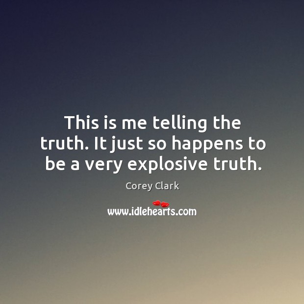 This is me telling the truth. It just so happens to be a very explosive truth. Image