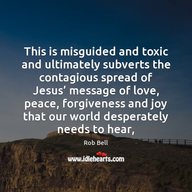 This is misguided and toxic and ultimately subverts the contagious spread of Rob Bell Picture Quote