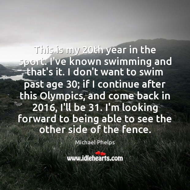 This is my 20th year in the sport. I've known swimming and Michael Phelps Picture Quote