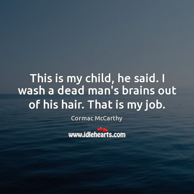 Image, This is my child, he said. I wash a dead man's brains out of his hair. That is my job.