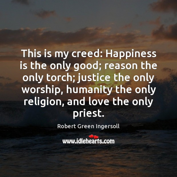 This is my creed: Happiness is the only good; reason the only Image