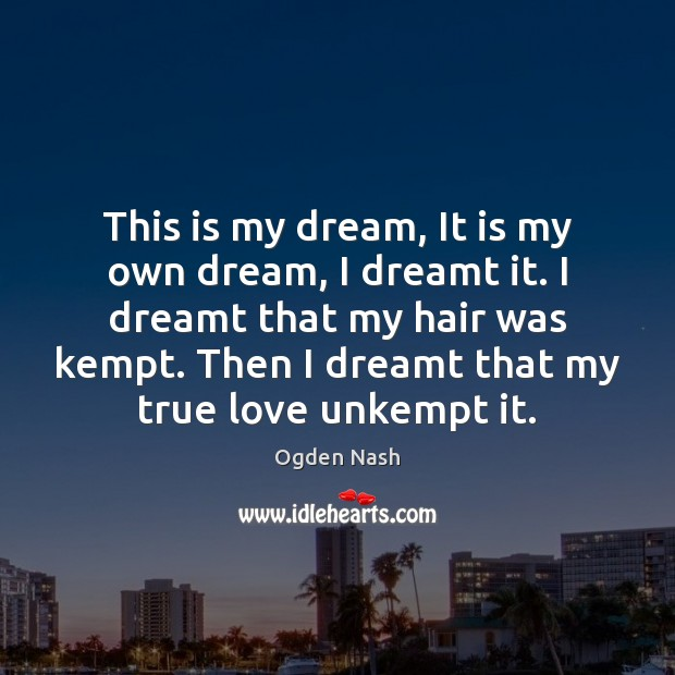 This is my dream, It is my own dream, I dreamt it. Ogden Nash Picture Quote