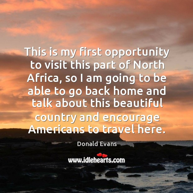 This is my first opportunity to visit this part of north africa, so I am going to be able to go Donald Evans Picture Quote