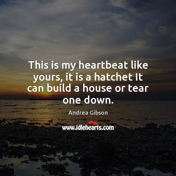 Image, This is my heartbeat like yours, it is a hatchet It can build a house or tear one down.