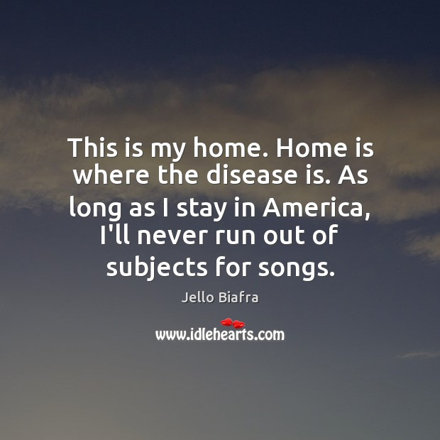 This is my home. Home is where the disease is. As long Jello Biafra Picture Quote