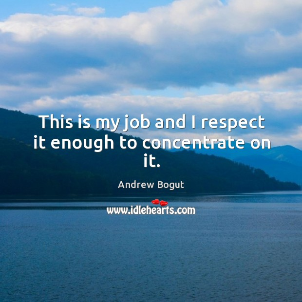 This is my job and I respect it enough to concentrate on it. Image