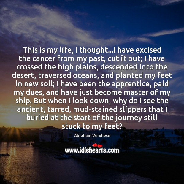 This is my life, I thought…I have excised the cancer from Abraham Verghese Picture Quote