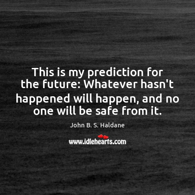 This is my prediction for the future: Whatever hasn't happened will happen, John B. S. Haldane Picture Quote