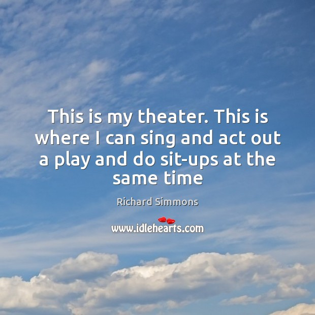 This is my theater. This is where I can sing and act Richard Simmons Picture Quote