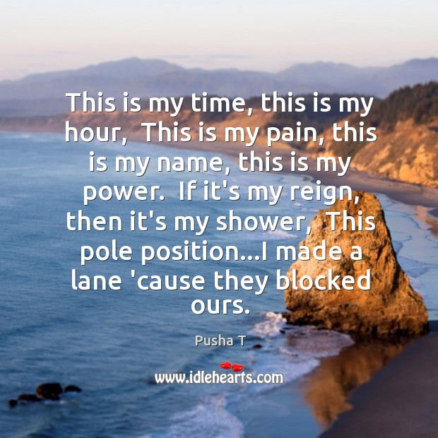 This is my time, this is my hour,  This is my pain, Pusha T Picture Quote