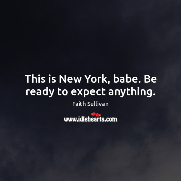 This is New York, babe. Be ready to expect anything. Faith Sullivan Picture Quote