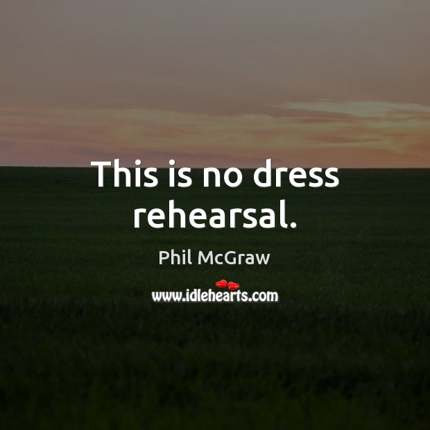 This is no dress rehearsal. Phil McGraw Picture Quote