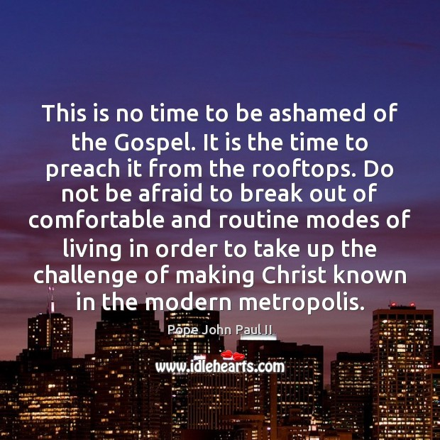 This is no time to be ashamed of the Gospel. It is Pope John Paul II Picture Quote