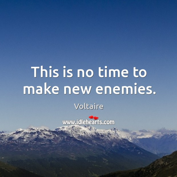 This is no time to make new enemies. Image