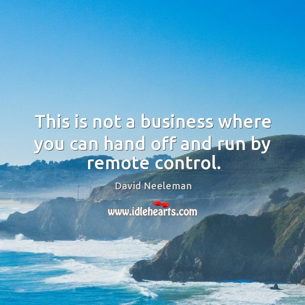 This is not a business where you can hand off and run by remote control. David Neeleman Picture Quote