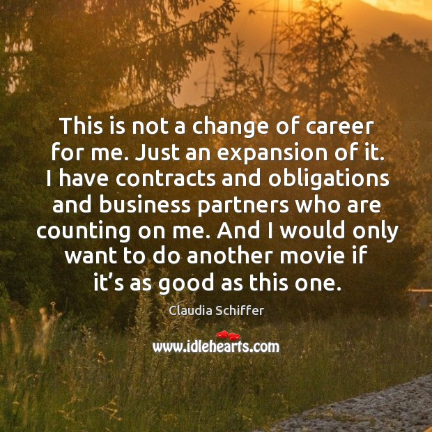 This is not a change of career for me. Just an expansion of it. I have contracts and obligations and Claudia Schiffer Picture Quote