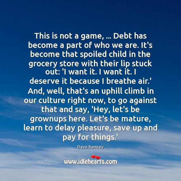 This is not a game, … Debt has become a part of who Culture Quotes Image