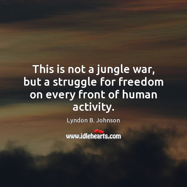 This is not a jungle war, but a struggle for freedom on every front of human activity. Image