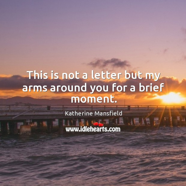 This is not a letter but my arms around you for a brief moment. Image