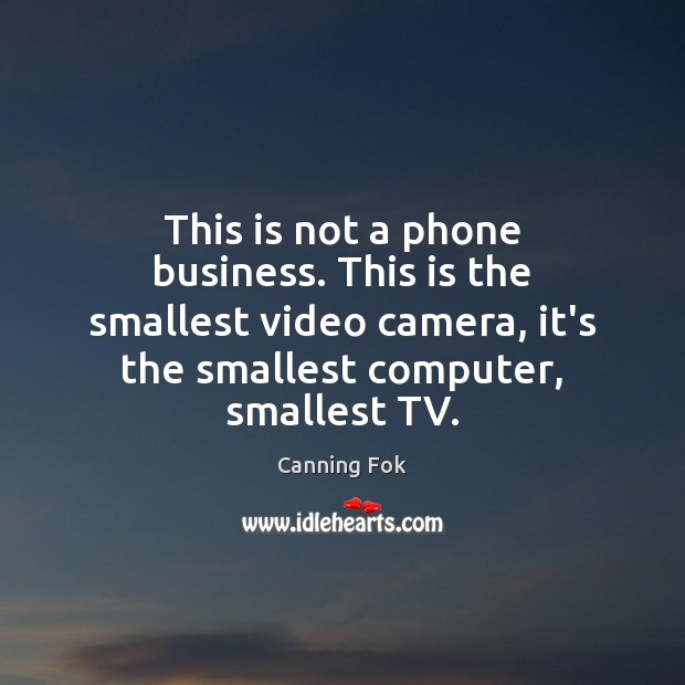 Image, This is not a phone business. This is the smallest video camera,