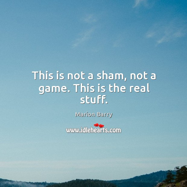 This is not a sham, not a game. This is the real stuff. Image