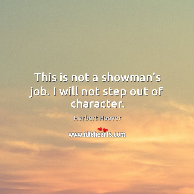 This is not a showman's job. I will not step out of character. Image