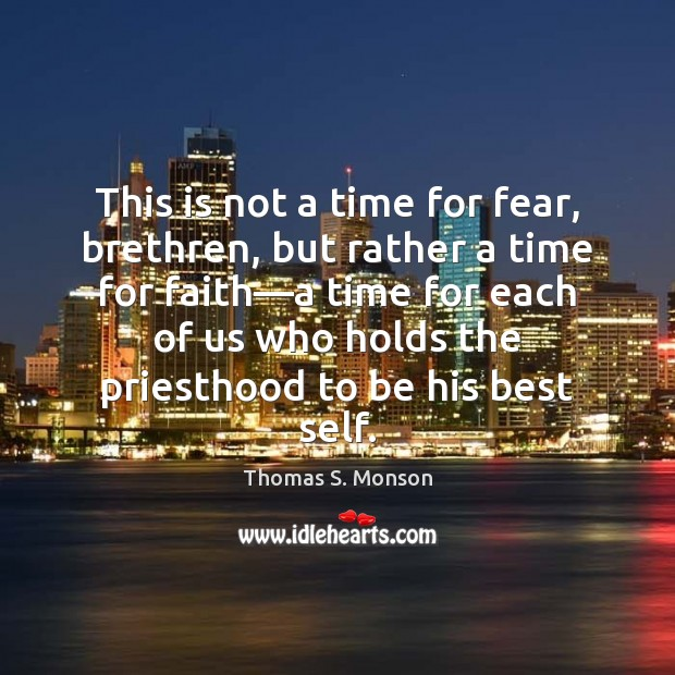 This is not a time for fear, brethren, but rather a time Thomas S. Monson Picture Quote