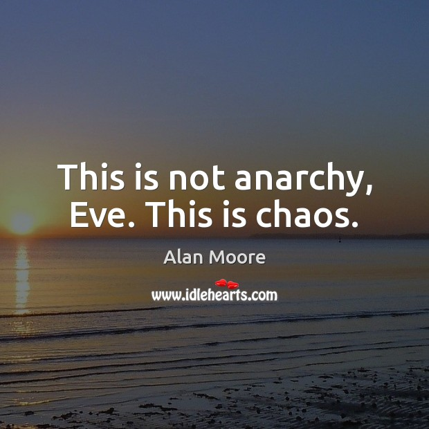 Image, This is not anarchy, Eve. This is chaos.